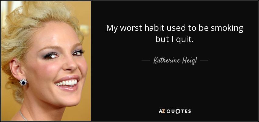 My worst habit used to be smoking but I quit. - Katherine Heigl