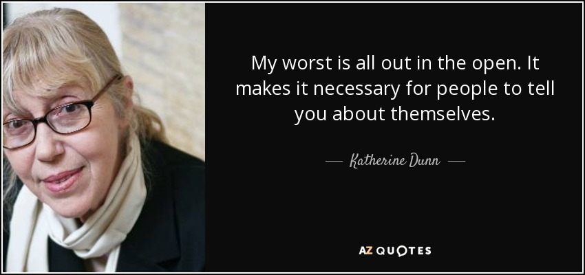 My worst is all out in the open. It makes it necessary for people to tell you about themselves. - Katherine Dunn