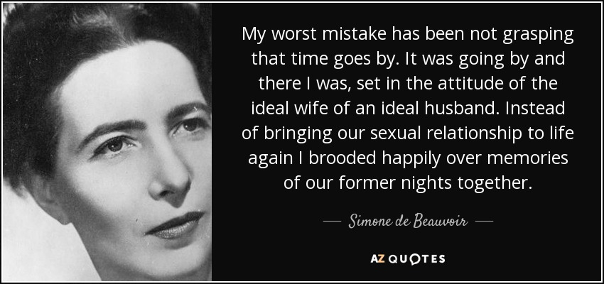 My worst mistake has been not grasping that time goes by. It was going by and there I was, set in the attitude of the ideal wife of an ideal husband. Instead of bringing our sexual relationship to life again I brooded happily over memories of our former nights together. - Simone de Beauvoir