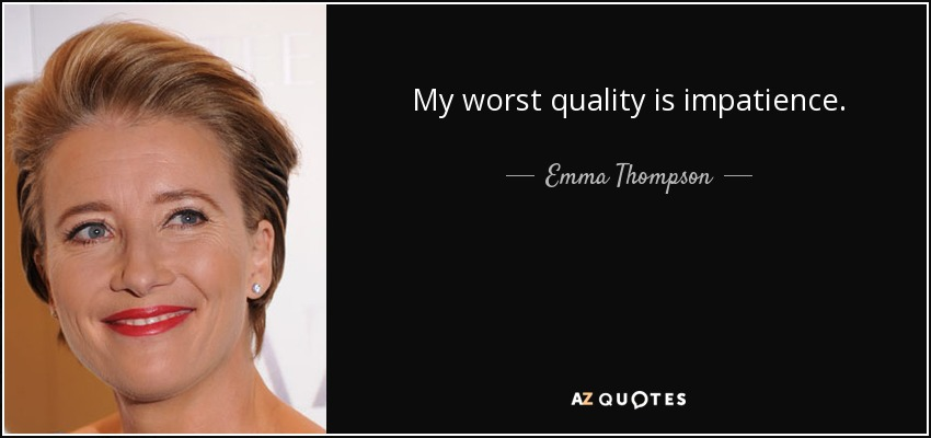 My worst quality is impatience. - Emma Thompson