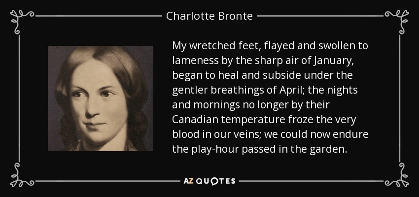 My wretched feet, flayed and swollen to lameness by the sharp air of January, began to heal and subside under the gentler breathings of April; the nights and mornings no longer by their Canadian temperature froze the very blood in our veins; we could now endure the play-hour passed in the garden. - Charlotte Bronte