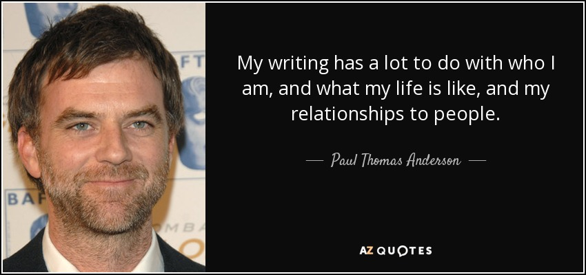 My writing has a lot to do with who I am, and what my life is like, and my relationships to people. - Paul Thomas Anderson