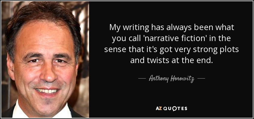 My writing has always been what you call 'narrative fiction' in the sense that it's got very strong plots and twists at the end. - Anthony Horowitz