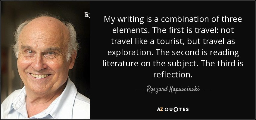 My writing is a combination of three elements. The first is travel: not travel like a tourist, but travel as exploration. The second is reading literature on the subject. The third is reflection. - Ryszard Kapuscinski