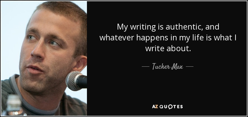 My writing is authentic, and whatever happens in my life is what I write about. - Tucker Max