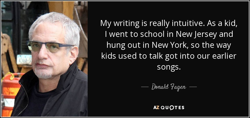 My writing is really intuitive. As a kid, I went to school in New Jersey and hung out in New York, so the way kids used to talk got into our earlier songs. - Donald Fagen
