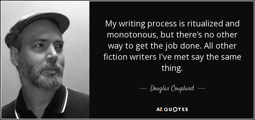 My writing process is ritualized and monotonous, but there's no other way to get the job done. All other fiction writers I've met say the same thing. - Douglas Coupland