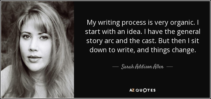 My writing process is very organic. I start with an idea. I have the general story arc and the cast. But then I sit down to write, and things change. - Sarah Addison Allen