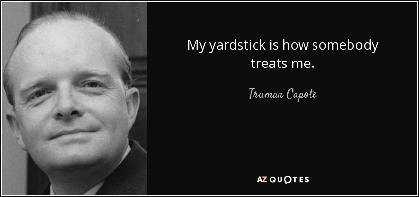 My yardstick is how somebody treats me. - Truman Capote