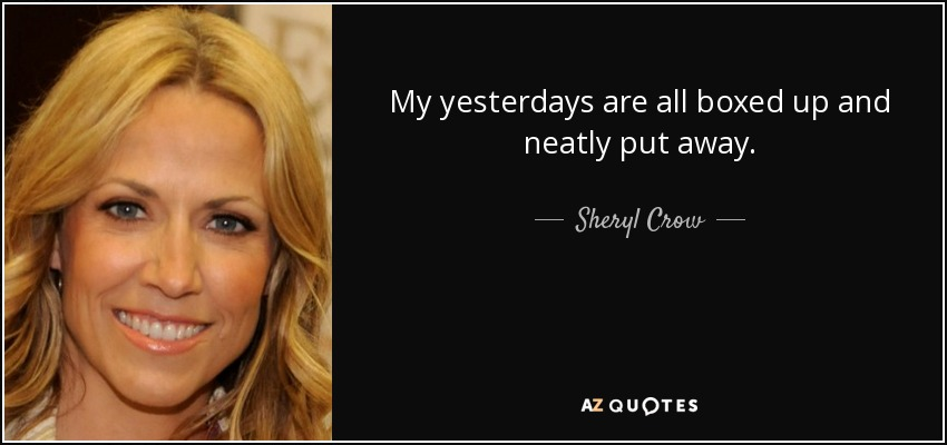 My yesterdays are all boxed up and neatly put away. - Sheryl Crow