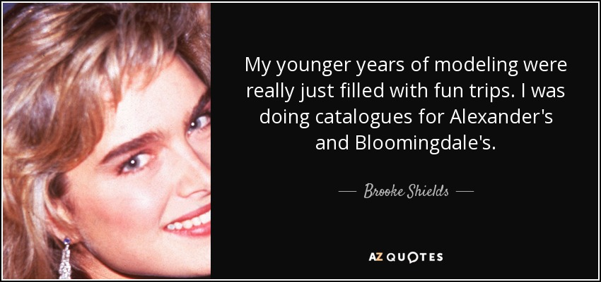My younger years of modeling were really just filled with fun trips. I was doing catalogues for Alexander's and Bloomingdale's. - Brooke Shields