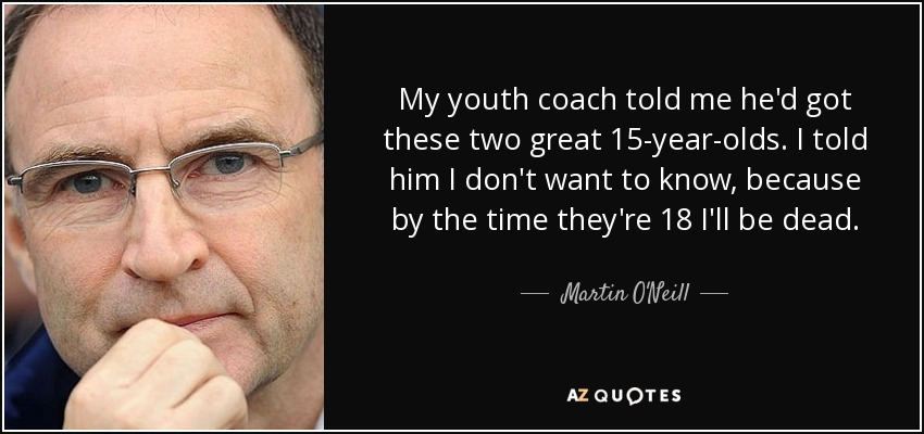 My youth coach told me he'd got these two great 15-year-olds. I told him I don't want to know, because by the time they're 18 I'll be dead. - Martin O'Neill