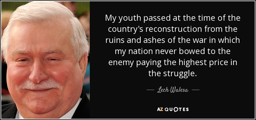 My youth passed at the time of the country's reconstruction from the ruins and ashes of the war in which my nation never bowed to the enemy paying the highest price in the struggle. - Lech Walesa