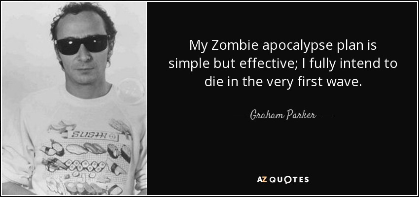 My Zombie apocalypse plan is simple but effective; I fully intend to die in the very first wave. - Graham Parker