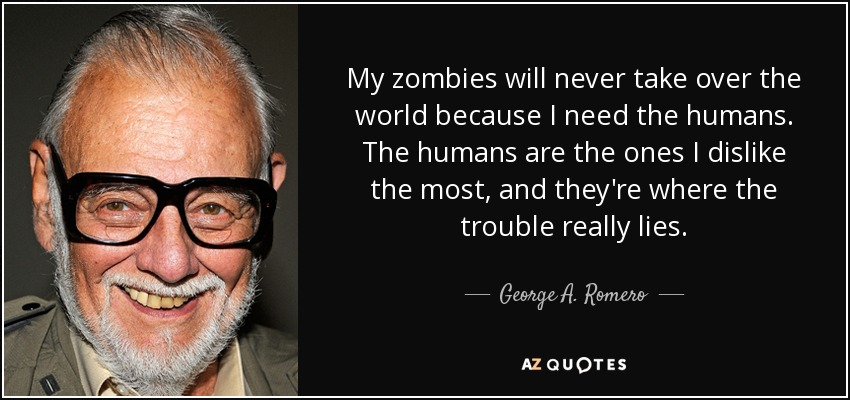 My zombies will never take over the world because I need the humans. The humans are the ones I dislike the most, and they're where the trouble really lies. - George A. Romero