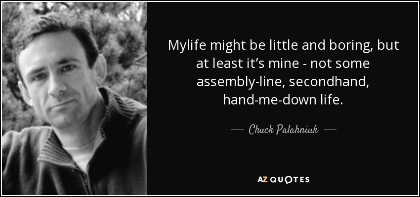 Mylife might be little and boring, but at least it's mine - not some assembly-line, secondhand, hand-me-down life. - Chuck Palahniuk
