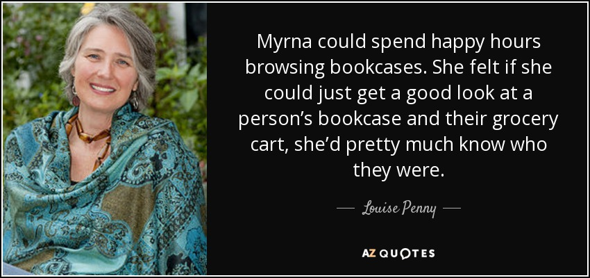 Myrna could spend happy hours browsing bookcases. She felt if she could just get a good look at a person's bookcase and their grocery cart, she'd pretty much know who they were. - Louise Penny