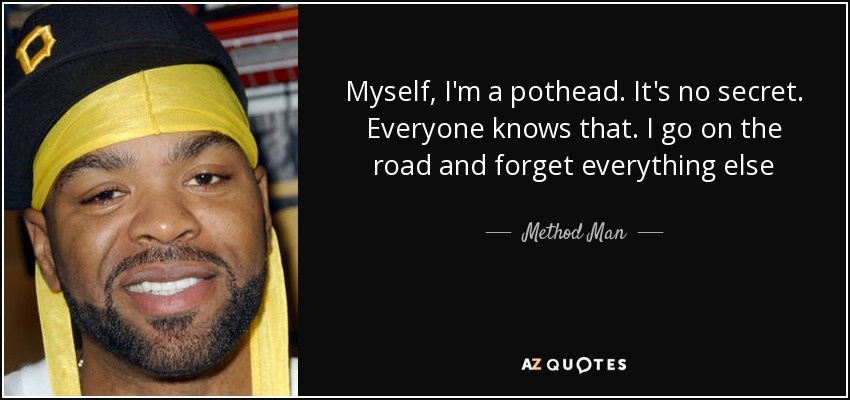 Myself, I'm a pothead. It's no secret. Everyone knows that. I go on the road and forget everything else - Method Man