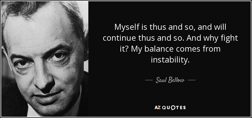 Myself is thus and so, and will continue thus and so. And why fight it? My balance comes from instability. - Saul Bellow