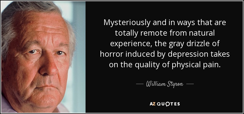 Mysteriously and in ways that are totally remote from natural experience, the gray drizzle of horror induced by depression takes on the quality of physical pain. - William Styron