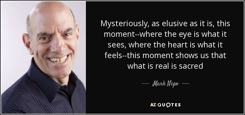 Mysteriously, as elusive as it is, this moment--where the eye is what it sees, where the heart is what it feels--this moment shows us that what is real is sacred - Mark Nepo