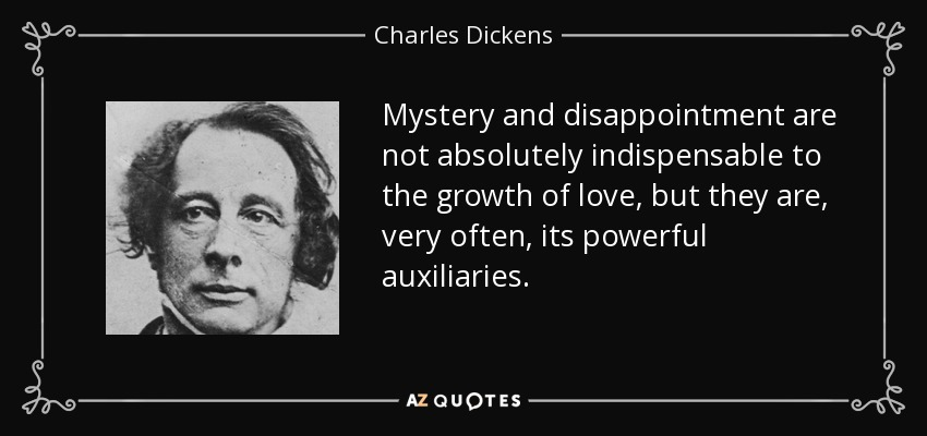 Mystery and disappointment are not absolutely indispensable to the growth of love, but they are, very often, its powerful auxiliaries. - Charles Dickens