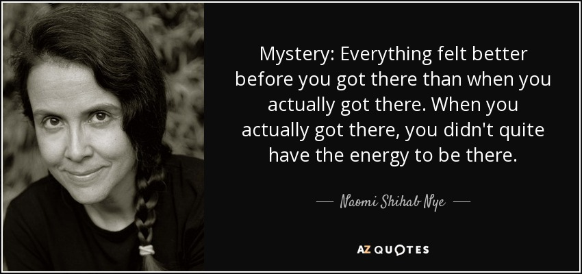 Mystery: Everything felt better before you got there than when you actually got there. When you actually got there, you didn't quite have the energy to be there. - Naomi Shihab Nye