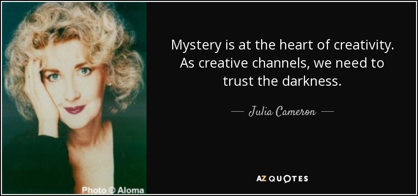 Mystery is at the heart of creativity. As creative channels, we need to trust the darkness. - Julia Cameron