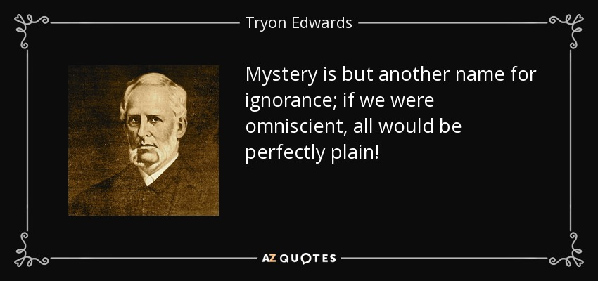 Mystery is but another name for ignorance; if we were omniscient, all would be perfectly plain! - Tryon Edwards