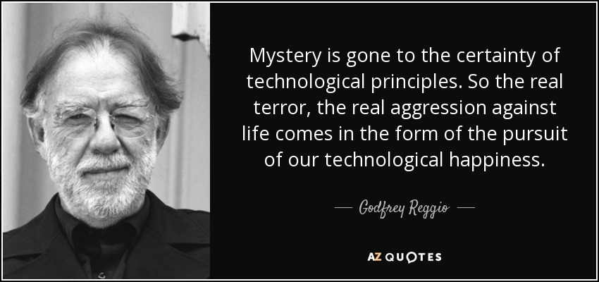 Mystery is gone to the certainty of technological principles. So the real terror, the real aggression against life comes in the form of the pursuit of our technological happiness. - Godfrey Reggio
