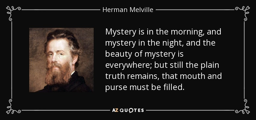 Mystery is in the morning, and mystery in the night, and the beauty of mystery is everywhere; but still the plain truth remains, that mouth and purse must be filled. - Herman Melville