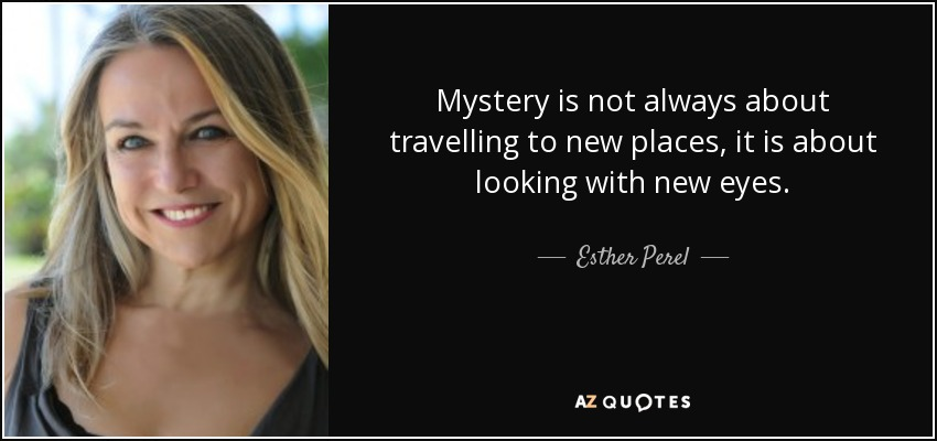Mystery is not always about travelling to new places, it is about looking with new eyes. - Esther Perel
