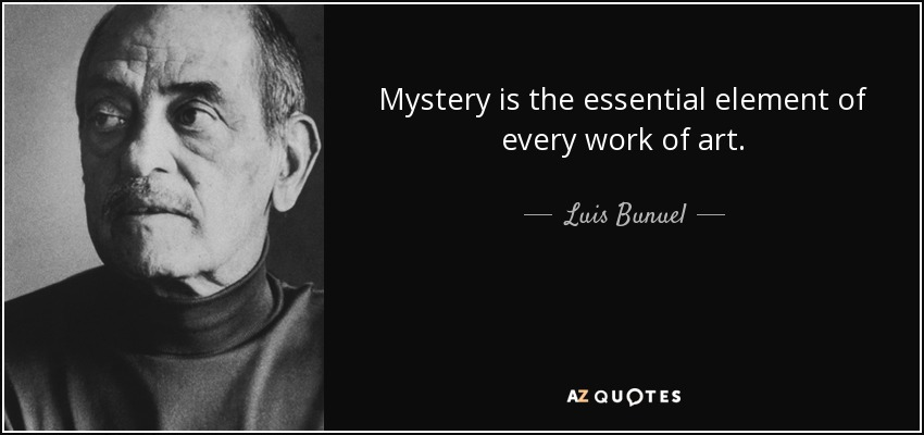 Mystery is the essential element of every work of art. - Luis Bunuel