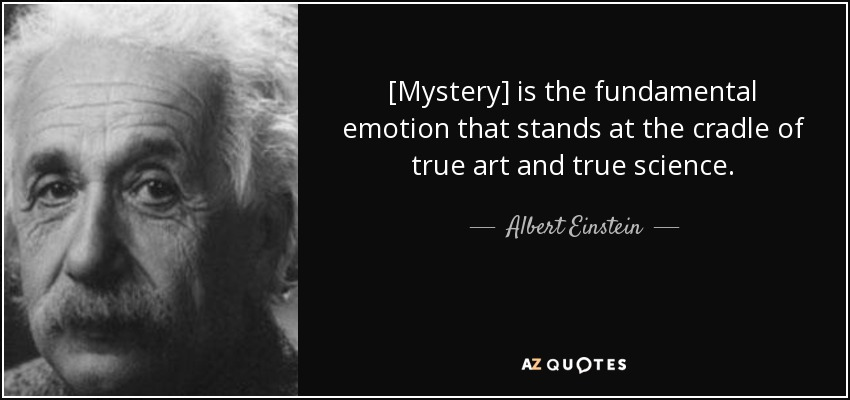 [Mystery] is the fundamental emotion that stands at the cradle of true art and true science. - Albert Einstein