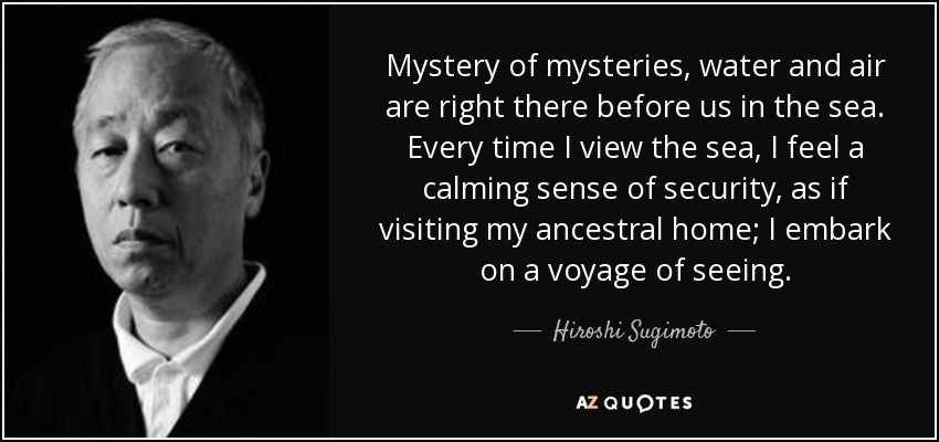 Mystery of mysteries, water and air are right there before us in the sea. Every time I view the sea, I feel a calming sense of security, as if visiting my ancestral home; I embark on a voyage of seeing. - Hiroshi Sugimoto