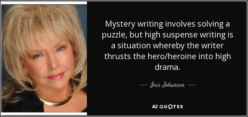 Mystery writing involves solving a puzzle, but high suspense writing is a situation whereby the writer thrusts the hero/heroine into high drama. - Iris Johansen