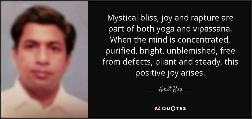 Mystical bliss, joy and rapture are part of both yoga and vipassana. When the mind is concentrated, purified, bright, unblemished, free from defects, pliant and steady, this positive joy arises. - Amit Ray