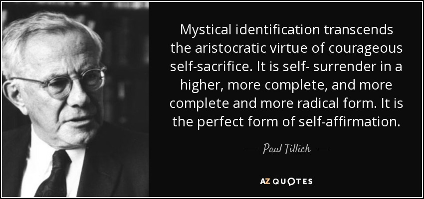 Mystical identification transcends the aristocratic virtue of courageous self-sacrifice. It is self- surrender in a higher, more complete, and more complete and more radical form. It is the perfect form of self-affirmation. - Paul Tillich