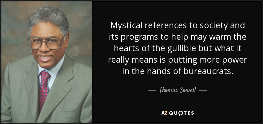Mystical references to society and its programs to help may warm the hearts of the gullible but what it really means is putting more power in the hands of bureaucrats. - Thomas Sowell