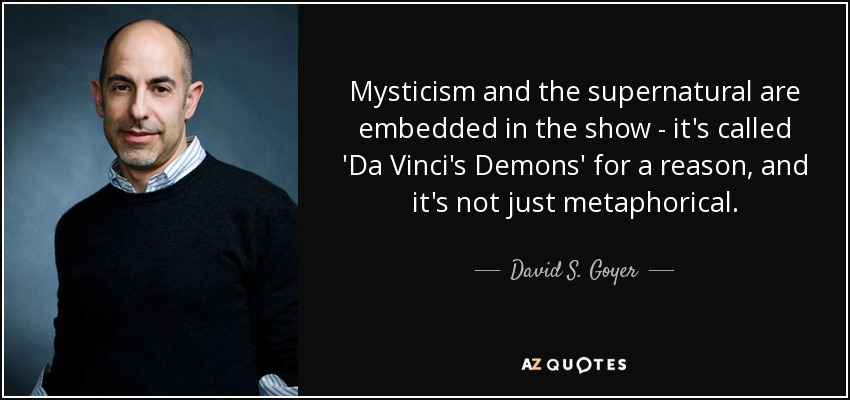Mysticism and the supernatural are embedded in the show - it's called 'Da Vinci's Demons' for a reason, and it's not just metaphorical. - David S. Goyer