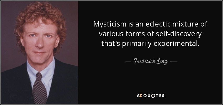 Mysticism is an eclectic mixture of various forms of self-discovery that's primarily experimental. - Frederick Lenz