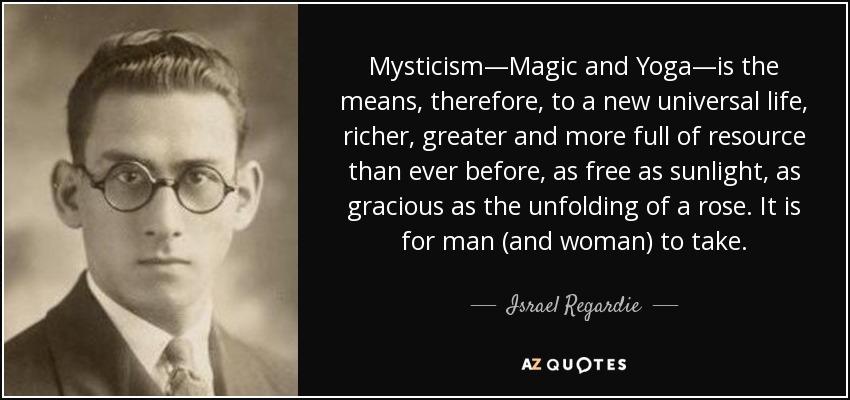 Mysticism—Magic and Yoga—is the means, therefore, to a new universal life, richer, greater and more full of resource than ever before, as free as sunlight, as gracious as the unfolding of a rose. It is for man (and woman) to take. - Israel Regardie