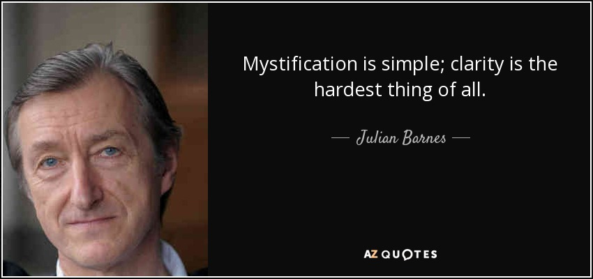 Mystification is simple; clarity is the hardest thing of all. - Julian Barnes