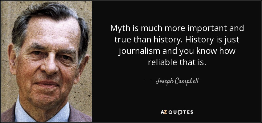 Myth is much more important and true than history. History is just journalism and you know how reliable that is. - Joseph Campbell