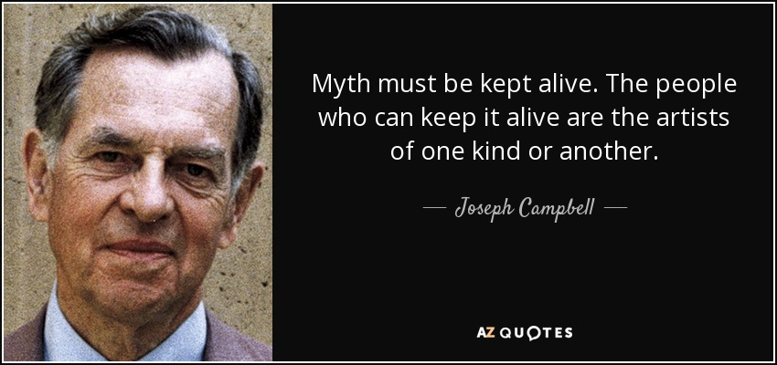 Myth must be kept alive. The people who can keep it alive are the artists of one kind or another. - Joseph Campbell