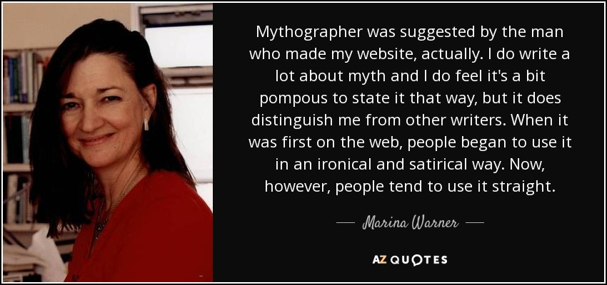 Mythographer was suggested by the man who made my website, actually. I do write a lot about myth and I do feel it's a bit pompous to state it that way, but it does distinguish me from other writers. When it was first on the web, people began to use it in an ironical and satirical way. Now, however, people tend to use it straight. - Marina Warner