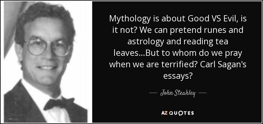 Mythology is about Good VS Evil, is it not? We can pretend runes and astrology and reading tea leaves...But to whom do we pray when we are terrified? Carl Sagan's essays? - John Steakley