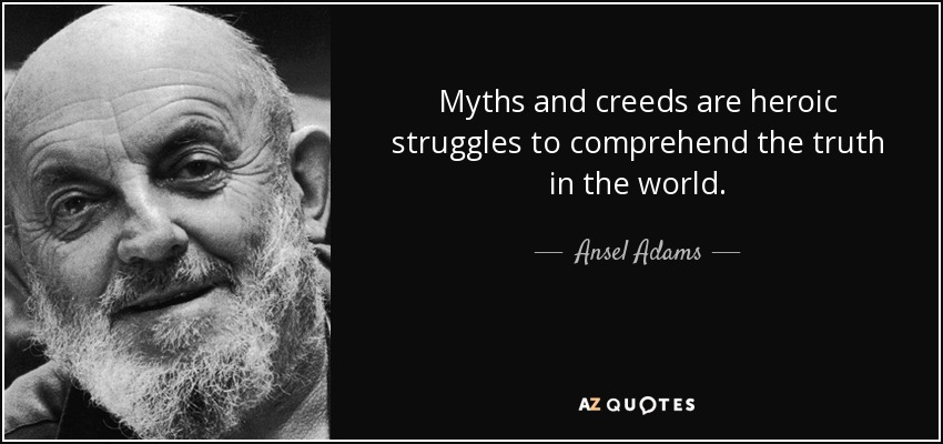 Myths and creeds are heroic struggles to comprehend the truth in the world. - Ansel Adams