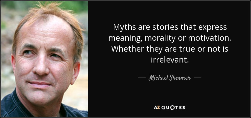 Myths are stories that express meaning, morality or motivation. Whether they are true or not is irrelevant. - Michael Shermer