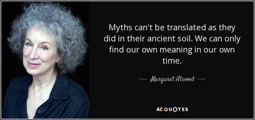Myths can't be translated as they did in their ancient soil. We can only find our own meaning in our own time. - Margaret Atwood